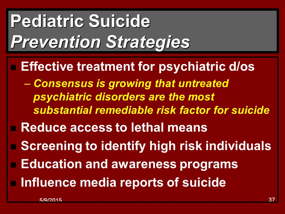 5/9/2015 37 Pediatric Suicide Prevention Strategies n Effective treatment for psychiatric d/os –Consensus is growing that untreated psychiatric disorders are the most substantial remediable risk factor for suicide n Reduce access to lethal means n Screening to identify high risk individuals n Education and awareness programs n Influence media reports of suicide