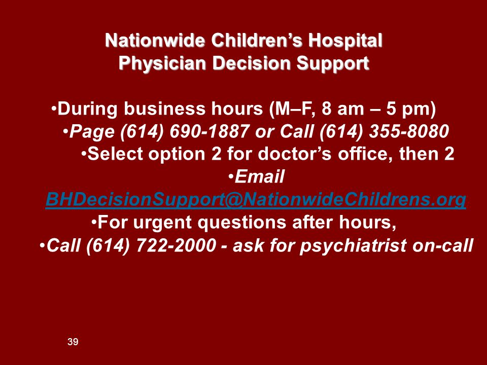 39 Nationwide Children's Hospital Physician Decision Support During business hours (M–F, 8 am – 5 pm) Page (614) 690-1887 or Call (614) 355-8080 Select option 2 for doctor's office, then 2 Email BHDecisionSupport@NationwideChildrens.org BHDecisionSupport@NationwideChildrens.org For urgent questions after hours, Call (614) 722-2000 - ask for psychiatrist on-call