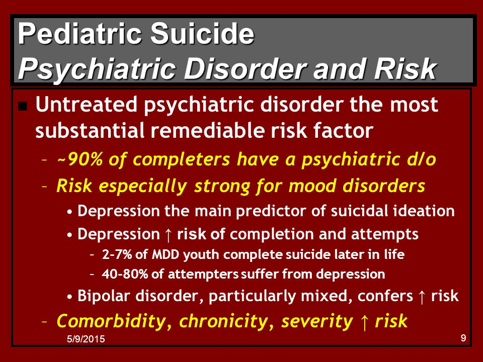 5/9/2015 9 Pediatric Suicide Psychiatric Disorder and Risk n Untreated psychiatric disorder the most substantial remediable risk factor –~90% of completers have a psychiatric d/o –Risk especially strong for mood disorders Depression the main predictor of suicidal ideation Depression ↑ risk of completion and attempts –2-7% of MDD youth complete suicide later in life –40-80% of attempters suffer from depression Bipolar disorder, particularly mixed, confers ↑ risk –Comorbidity, chronicity, severity ↑ risk