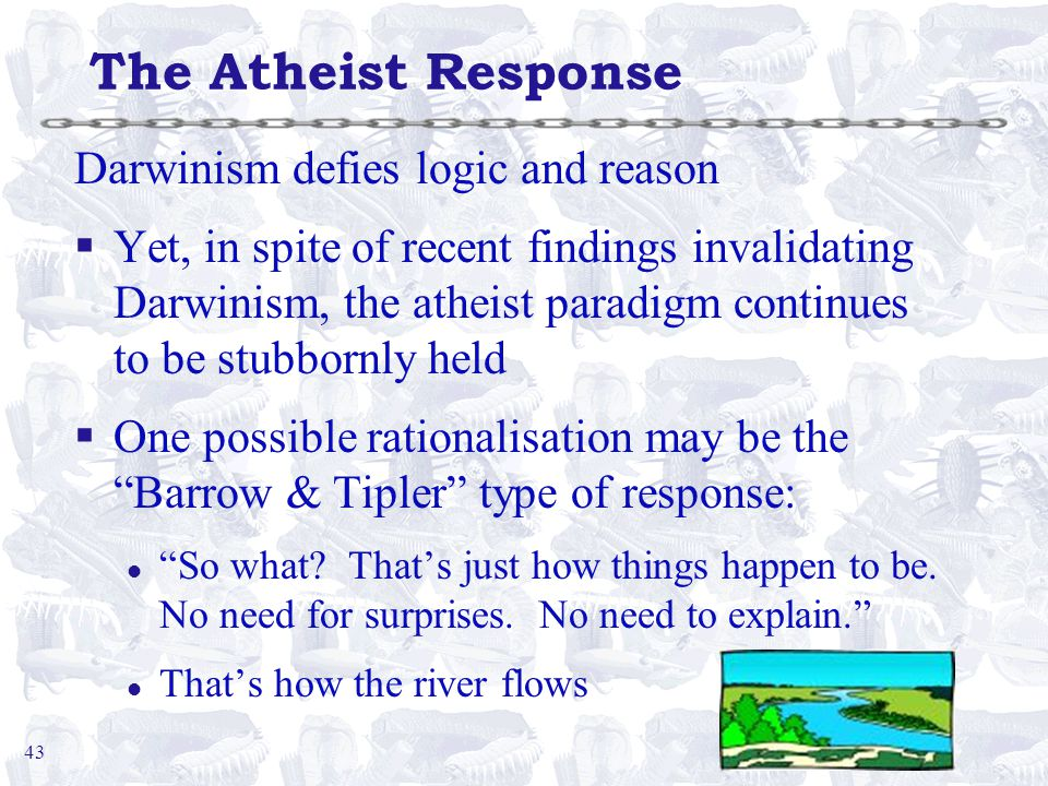 43 The Atheist Response Darwinism defies logic and reason §Yet, in spite of recent findings invalidating Darwinism, the atheist paradigm continues to be stubbornly held §One possible rationalisation may be the Barrow & Tipler type of response: l So what.