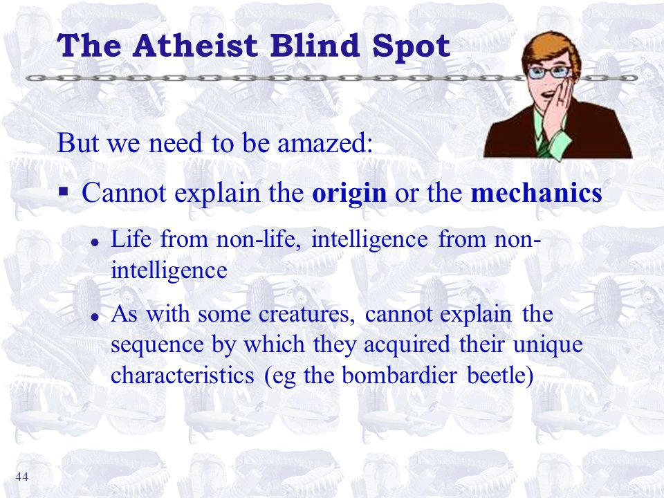 44 The Atheist Blind Spot But we need to be amazed: §Cannot explain the origin or the mechanics l Life from non-life, intelligence from non- intelligence l As with some creatures, cannot explain the sequence by which they acquired their unique characteristics (eg the bombardier beetle)
