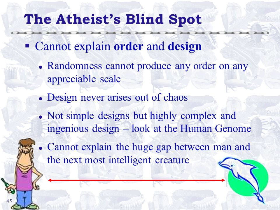 45 The Atheist's Blind Spot §Cannot explain order and design l Randomness cannot produce any order on any appreciable scale l Design never arises out of chaos l Not simple designs but highly complex and ingenious design – look at the Human Genome l Cannot explain the huge gap between man and the next most intelligent creature
