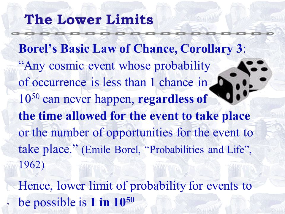 7 The Lower Limits Borel's Basic Law of Chance, Corollary 3: Any cosmic event whose probability of occurrence is less than 1 chance in 10 50 can never happen, regardless of the time allowed for the event to take place or the number of opportunities for the event to take place. (Emile Borel, Probabilities and Life , 1962) Hence, lower limit of probability for events to be possible is 1 in 10 50