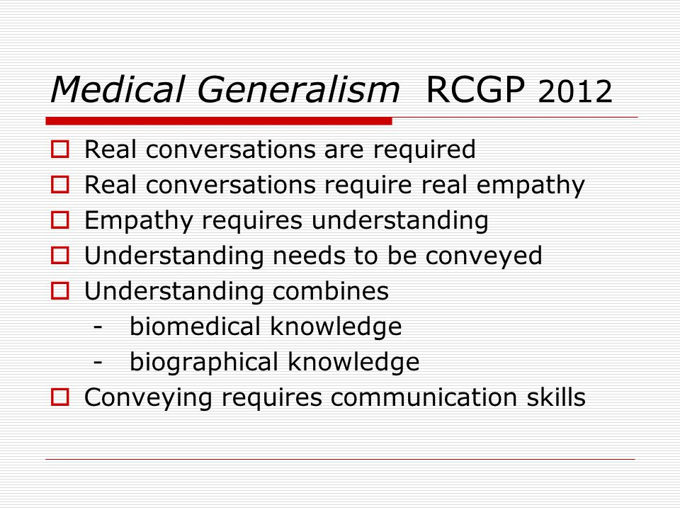 Medical Generalism RCGP 2012  Real conversations are required  Real conversations require real empathy  Empathy requires understanding  Understanding needs to be conveyed  Understanding combines - biomedical knowledge - biographical knowledge  Conveying requires communication skills