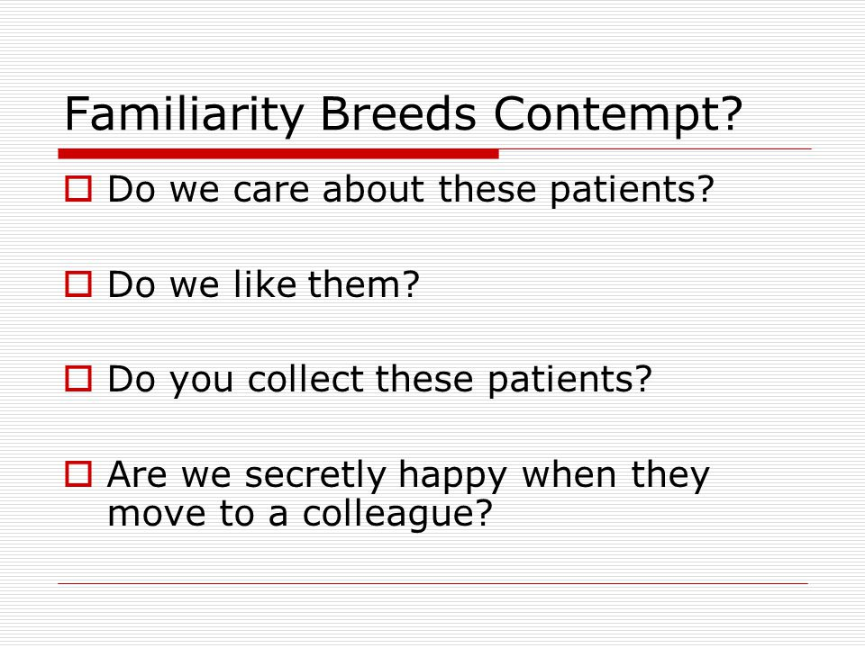 Familiarity Breeds Contempt.  Do we care about these patients.