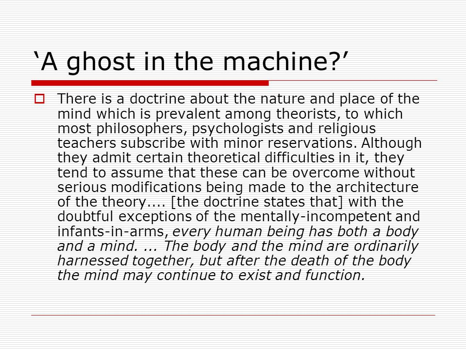 'A ghost in the machine '  There is a doctrine about the nature and place of the mind which is prevalent among theorists, to which most philosophers, psychologists and religious teachers subscribe with minor reservations.