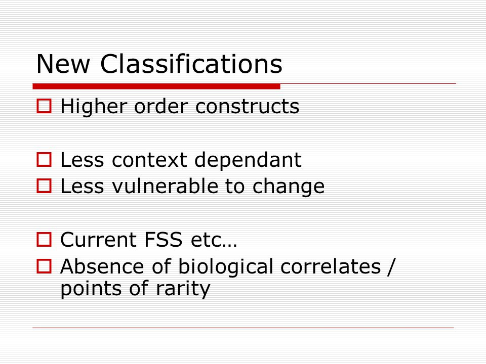 New Classifications  Higher order constructs  Less context dependant  Less vulnerable to change  Current FSS etc…  Absence of biological correlates / points of rarity