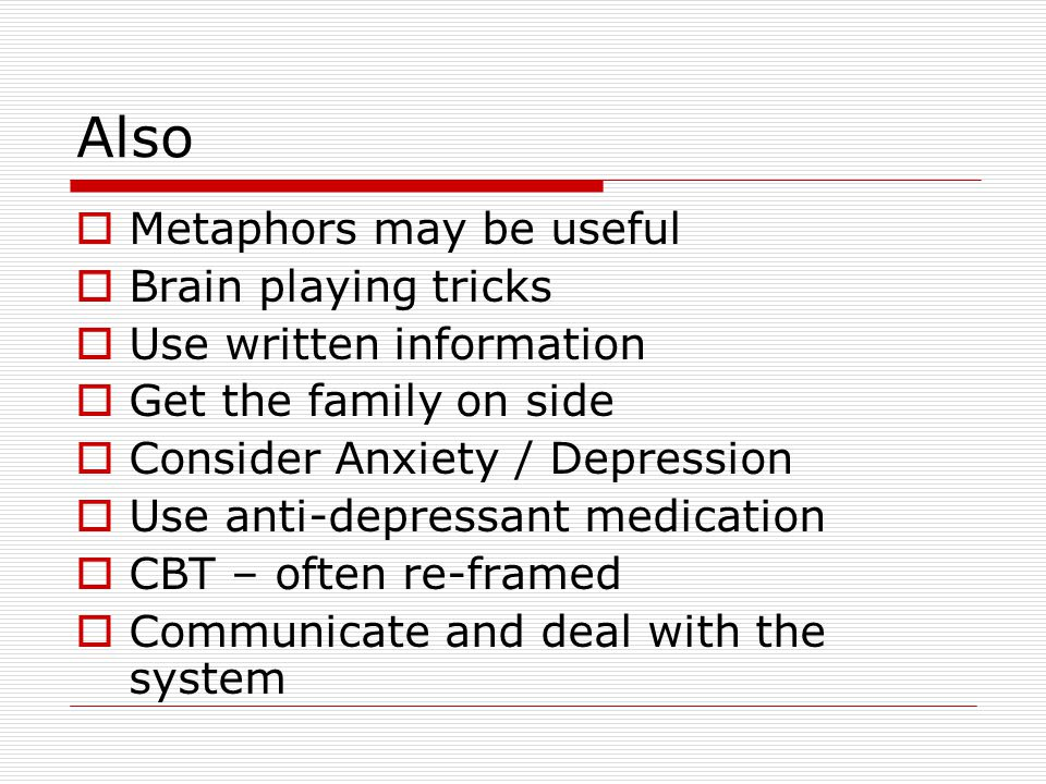 Also  Metaphors may be useful  Brain playing tricks  Use written information  Get the family on side  Consider Anxiety / Depression  Use anti-depressant medication  CBT – often re-framed  Communicate and deal with the system