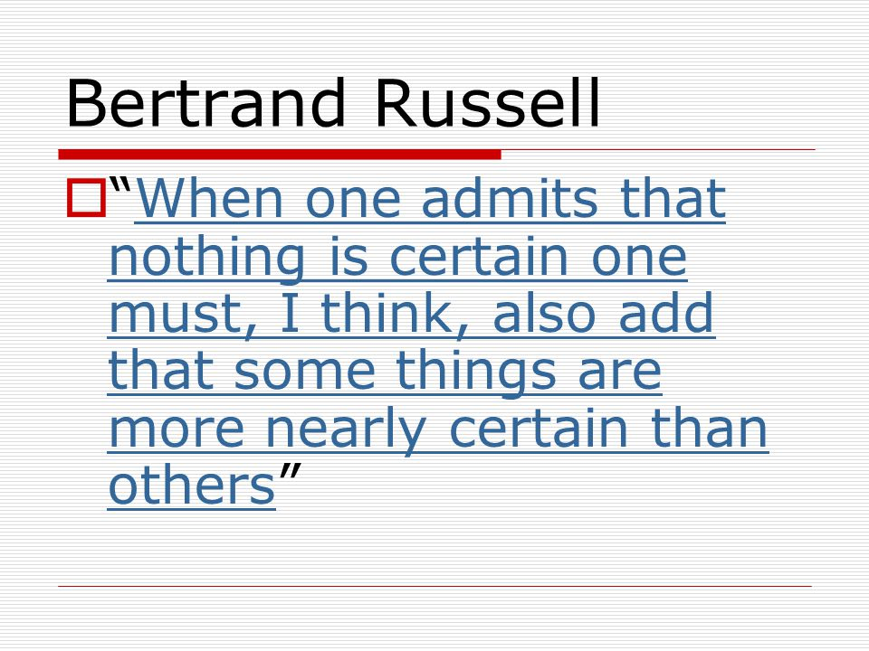 Bertrand Russell  When one admits that nothing is certain one must, I think, also add that some things are more nearly certain than others When one admits that nothing is certain one must, I think, also add that some things are more nearly certain than others