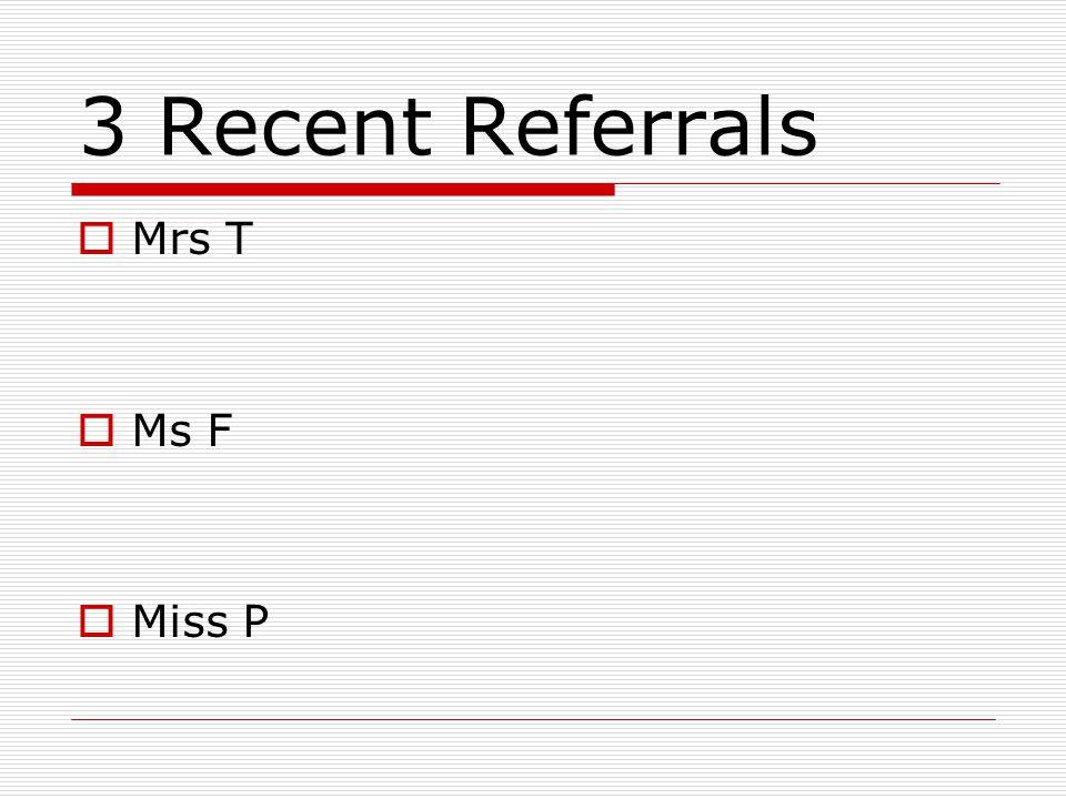 3 Recent Referrals  Mrs T  Ms F  Miss P
