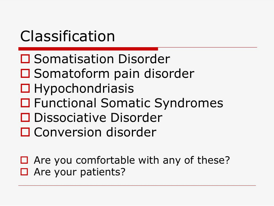 Classification  Somatisation Disorder  Somatoform pain disorder  Hypochondriasis  Functional Somatic Syndromes  Dissociative Disorder  Conversion disorder  Are you comfortable with any of these.