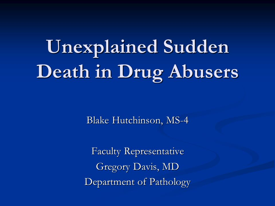 Unexplained Sudden Death in Drug Abusers Blake Hutchinson, MS-4 Faculty Representative Gregory Davis, MD Department of Pathology