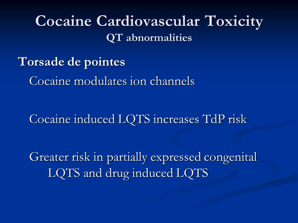 Cocaine Cardiovascular Toxicity QT abnormalities Torsade de pointes Cocaine modulates ion channels Cocaine induced LQTS increases TdP risk Greater risk in partially expressed congenital LQTS and drug induced LQTS