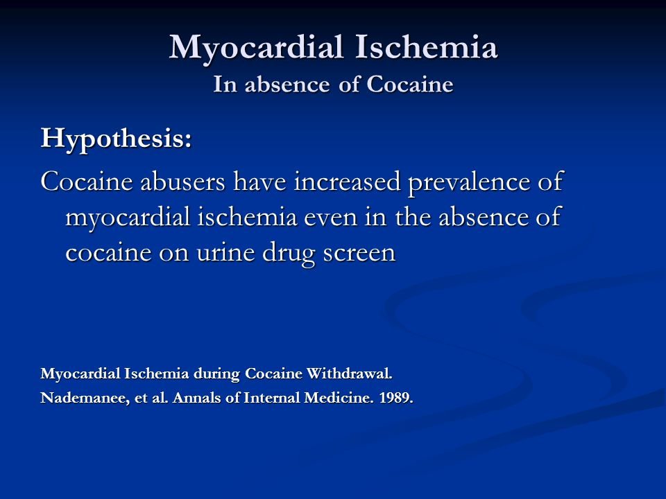 Myocardial Ischemia In absence of Cocaine Hypothesis: Cocaine abusers have increased prevalence of myocardial ischemia even in the absence of cocaine on urine drug screen Myocardial Ischemia during Cocaine Withdrawal.