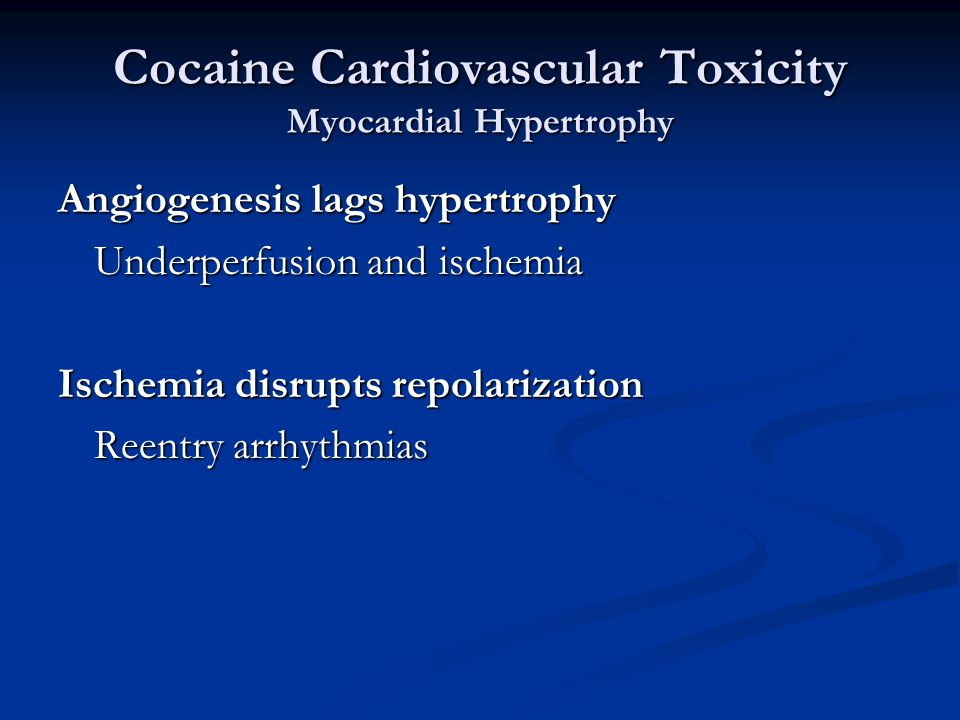 Cocaine Cardiovascular Toxicity Myocardial Hypertrophy Angiogenesis lags hypertrophy Underperfusion and ischemia Ischemia disrupts repolarization Reentry arrhythmias