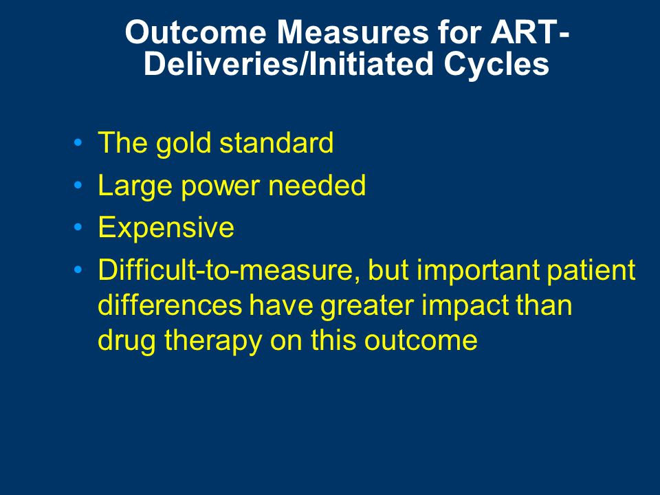 Outcome Measures for ART Deliveries/initiated cycles- the gold standard Surrogate clinical outcomes –Ongoing viable pregnancy (+FH) –Clinical pregnanc