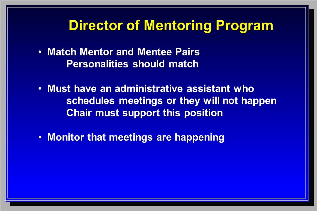 Director of Mentoring Program Match Mentor and Mentee Pairs Personalities should match Must have an administrative assistant who schedules meetings or they will not happen Chair must support this position Monitor that meetings are happening