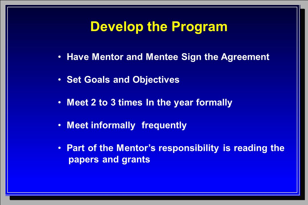 Develop the Program Have Mentor and Mentee Sign the Agreement Set Goals and Objectives Meet 2 to 3 times In the year formally Meet informally frequently Part of the Mentor's responsibility is reading the papers and grants