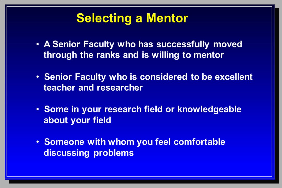 Selecting a Mentor A Senior Faculty who has successfully moved through the ranks and is willing to mentor Senior Faculty who is considered to be excel