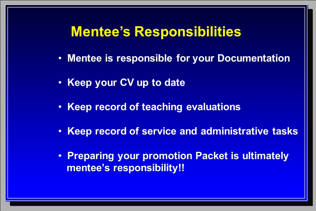 Mentee's Responsibilities Mentee is responsible for your Documentation Keep your CV up to date Keep record of teaching evaluations Keep record of service and administrative tasks Preparing your promotion Packet is ultimately mentee's responsibility!!