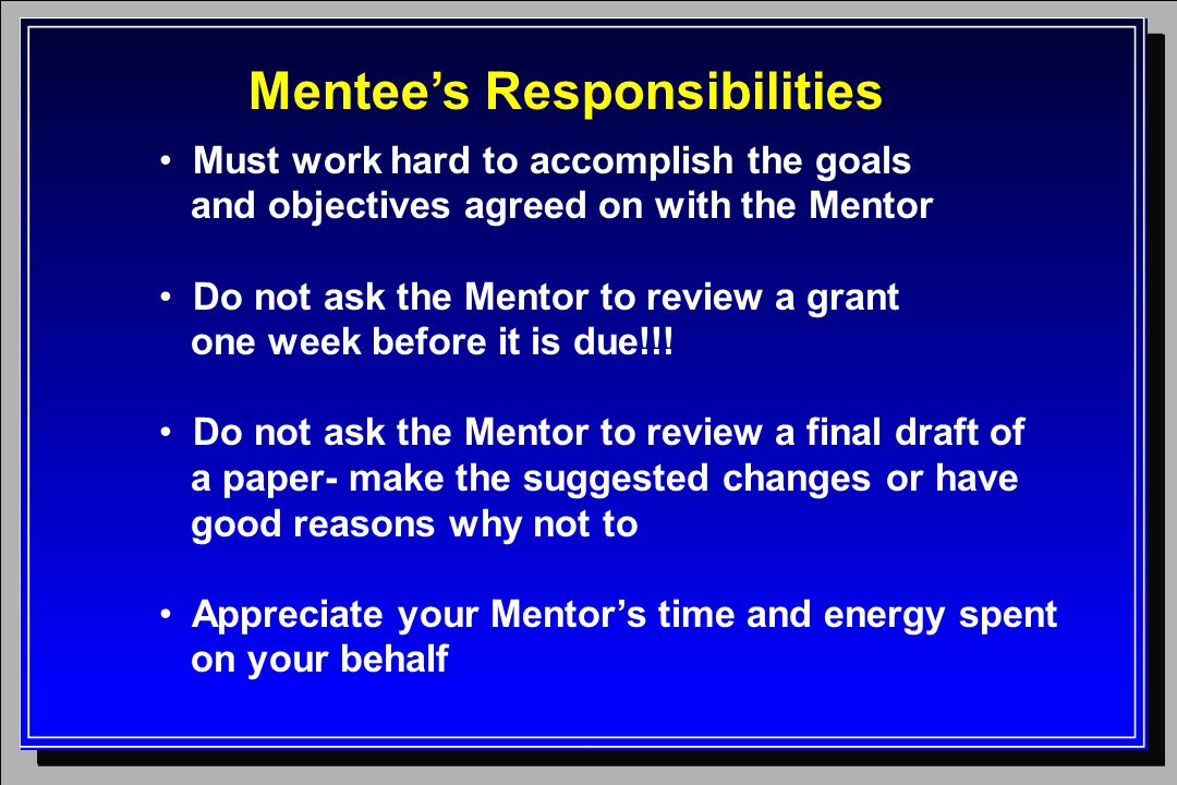 Mentee's Responsibilities Must work hard to accomplish the goals and objectives agreed on with the Mentor Do not ask the Mentor to review a grant one week before it is due!!.