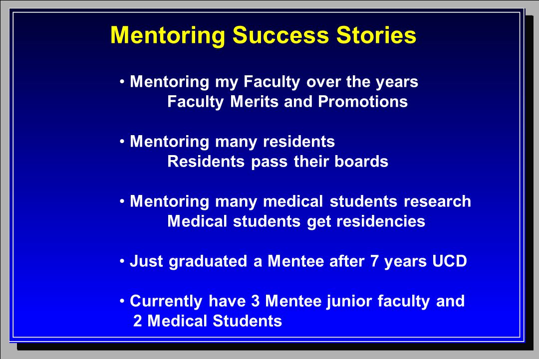 Mentoring Success Stories Mentoring my Faculty over the years Faculty Merits and Promotions Mentoring many residents Residents pass their boards Mento