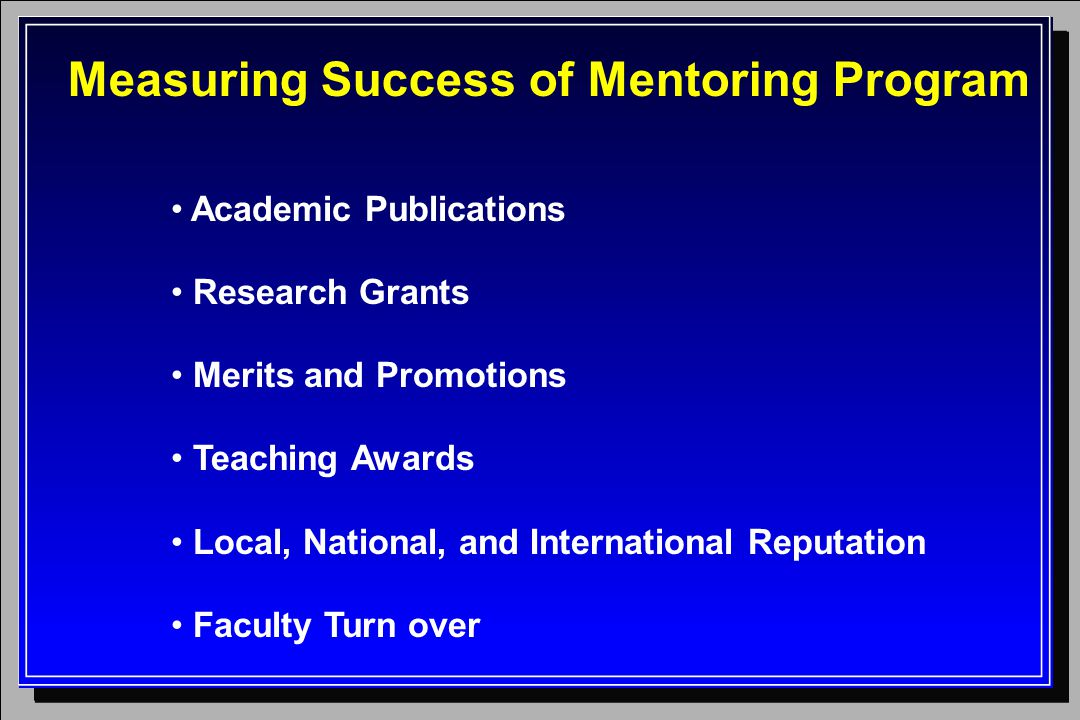 Measuring Success of Mentoring Program Academic Publications Research Grants Merits and Promotions Teaching Awards Local, National, and International Reputation Faculty Turn over