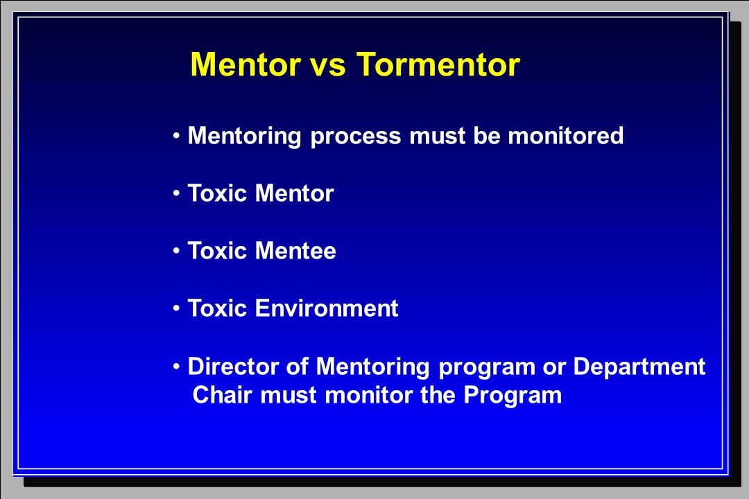 Mentor vs Tormentor Mentoring process must be monitored Toxic Mentor Toxic Mentee Toxic Environment Director of Mentoring program or Department Chair must monitor the Program