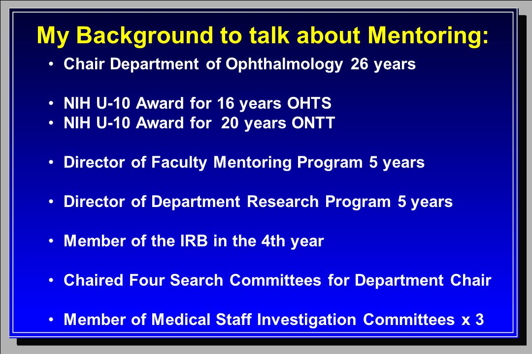 My Background to talk about Mentoring: Chair Department of Ophthalmology 26 years NIH U-10 Award for 16 years OHTS NIH U-10 Award for 20 years ONTT Director of Faculty Mentoring Program 5 years Director of Department Research Program 5 years Member of the IRB in the 4th year Chaired Four Search Committees for Department Chair Member of Medical Staff Investigation Committees x 3