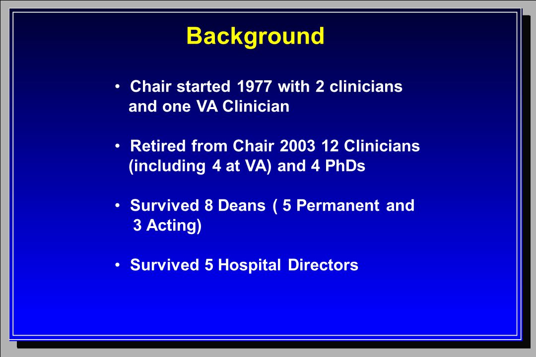 Background Chair started 1977 with 2 clinicians and one VA Clinician Retired from Chair 2003 12 Clinicians (including 4 at VA) and 4 PhDs Survived 8 D