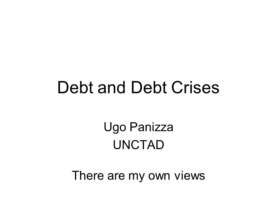 Debt and Debt Crises Ugo Panizza UNCTAD There are my own views