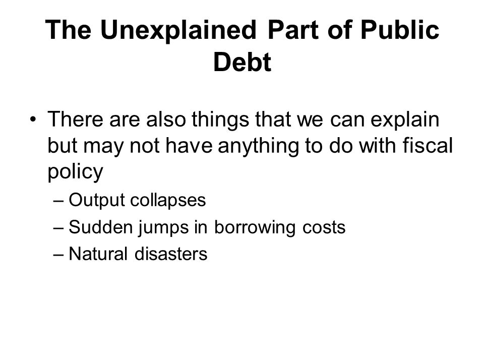 The Unexplained Part of Public Debt There are also things that we can explain but may not have anything to do with fiscal policy –Output collapses –Sudden jumps in borrowing costs –Natural disasters