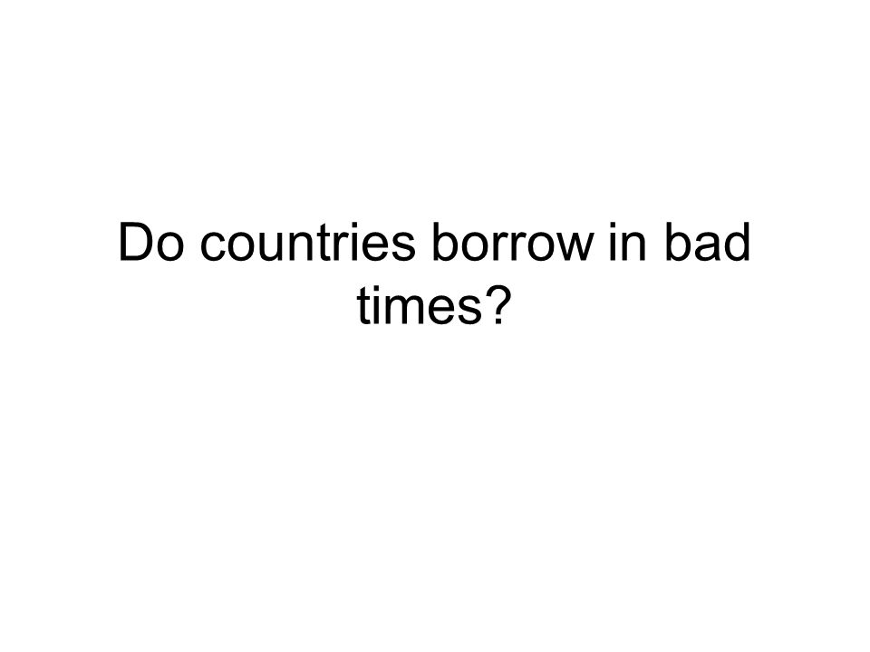Do countries borrow in bad times