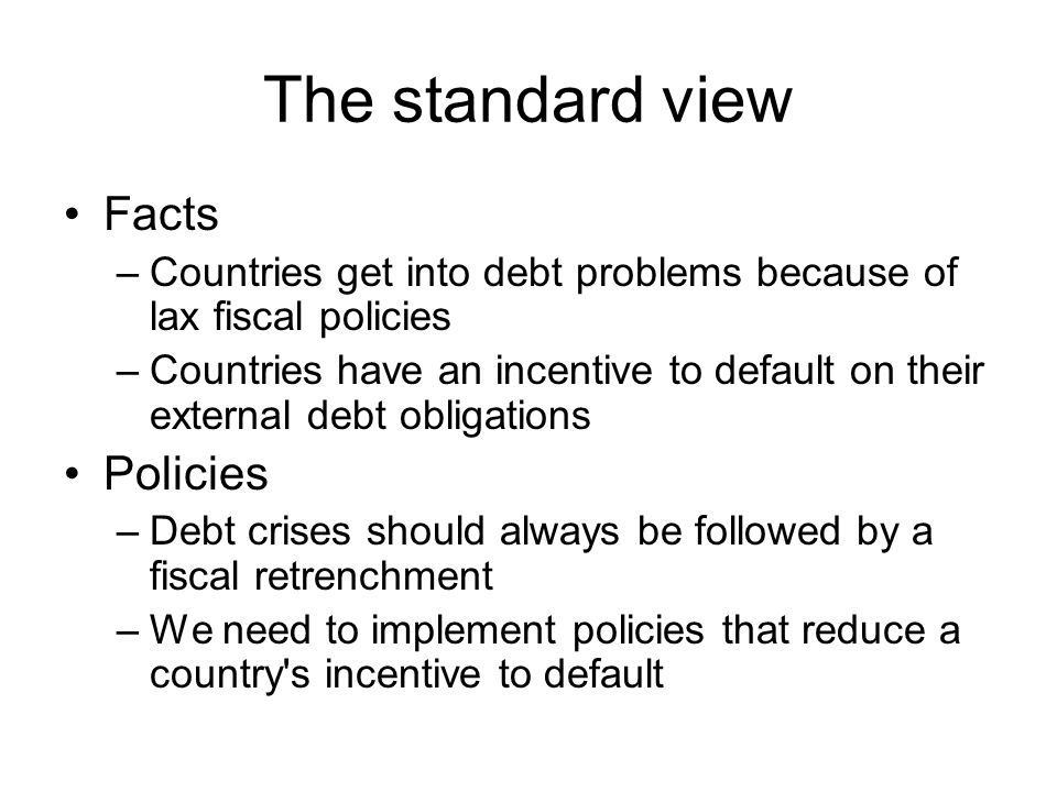 The standard view Facts –Countries get into debt problems because of lax fiscal policies –Countries have an incentive to default on their external debt obligations Policies –Debt crises should always be followed by a fiscal retrenchment –We need to implement policies that reduce a country s incentive to default