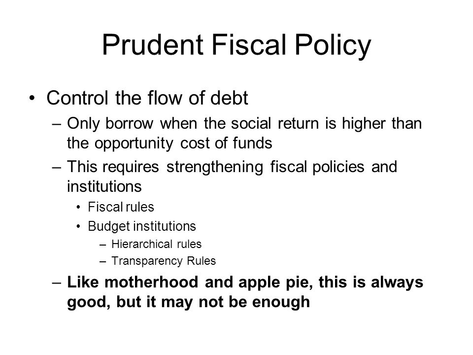Prudent Fiscal Policy Control the flow of debt –Only borrow when the social return is higher than the opportunity cost of funds –This requires strengthening fiscal policies and institutions Fiscal rules Budget institutions –Hierarchical rules –Transparency Rules –Like motherhood and apple pie, this is always good, but it may not be enough