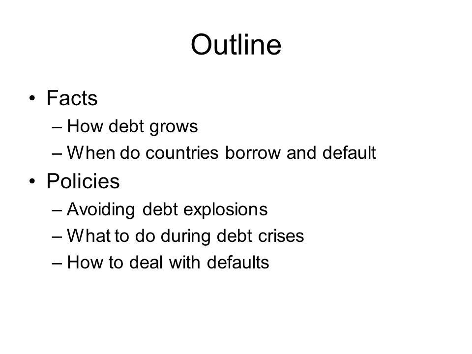 Outline Facts –How debt grows –When do countries borrow and default Policies –Avoiding debt explosions –What to do during debt crises –How to deal with defaults