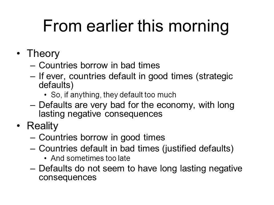 From earlier this morning Theory –Countries borrow in bad times –If ever, countries default in good times (strategic defaults) So, if anything, they default too much –Defaults are very bad for the economy, with long lasting negative consequences Reality –Countries borrow in good times –Countries default in bad times (justified defaults) And sometimes too late –Defaults do not seem to have long lasting negative consequences