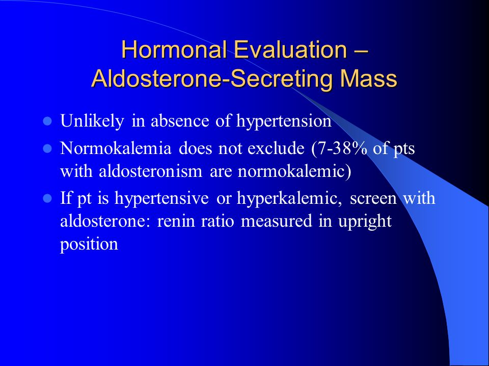 Hormonal Evaluation – Aldosterone-Secreting Mass Unlikely in absence of hypertension Normokalemia does not exclude (7-38% of pts with aldosteronism are normokalemic) If pt is hypertensive or hyperkalemic, screen with aldosterone: renin ratio measured in upright position