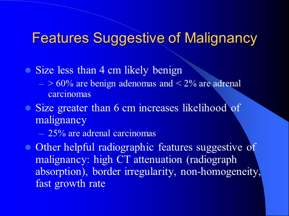 Features Suggestive of Malignancy Size less than 4 cm likely benign – > 60% are benign adenomas and < 2% are adrenal carcinomas Size greater than 6 cm increases likelihood of malignancy – 25% are adrenal carcinomas Other helpful radiographic features suggestive of malignancy: high CT attenuation (radiograph absorption), border irregularity, non-homogeneity, fast growth rate