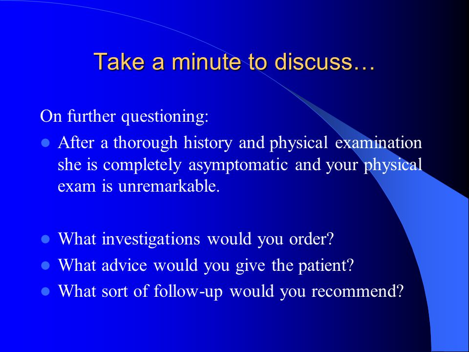 Take a minute to discuss… On further questioning: After a thorough history and physical examination she is completely asymptomatic and your physical exam is unremarkable.