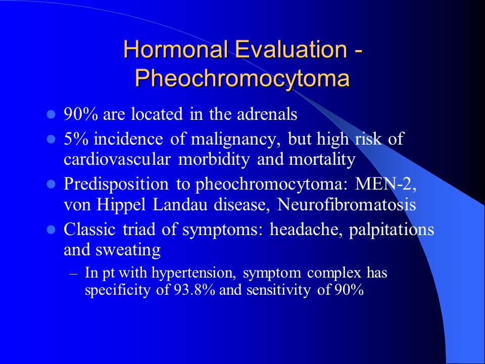Hormonal Evaluation - Pheochromocytoma 90% are located in the adrenals 5% incidence of malignancy, but high risk of cardiovascular morbidity and mortality Predisposition to pheochromocytoma: MEN-2, von Hippel Landau disease, Neurofibromatosis Classic triad of symptoms: headache, palpitations and sweating – In pt with hypertension, symptom complex has specificity of 93.8% and sensitivity of 90%