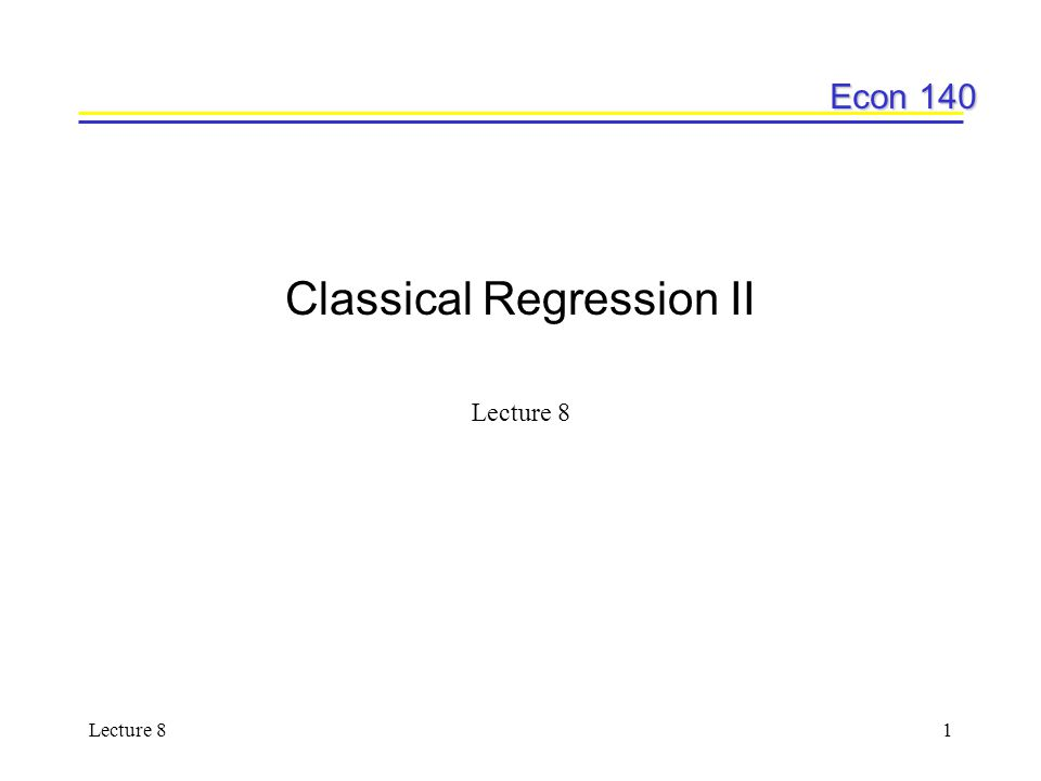 Econ 140 Lecture 81 Classical Regression II Lecture 8