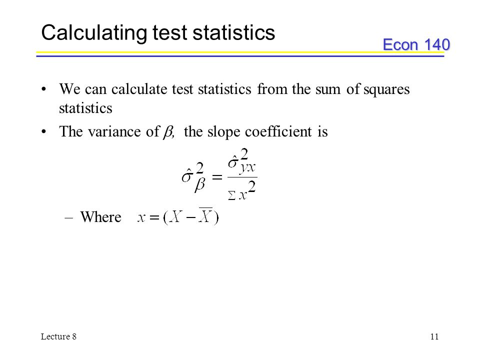 Econ 140 Lecture 811 Calculating test statistics We can calculate test statistics from the sum of squares statistics The variance of , the slope coefficient is –Where