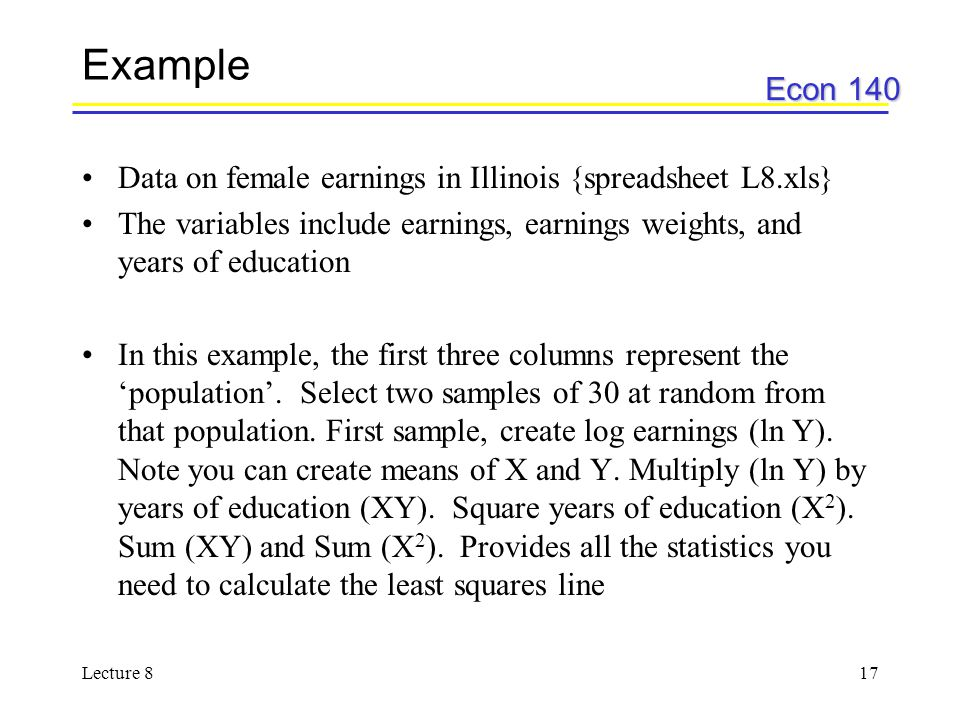 Econ 140 Lecture 817 Example Data on female earnings in Illinois {spreadsheet L8.xls} The variables include earnings, earnings weights, and years of education In this example, the first three columns represent the 'population'.