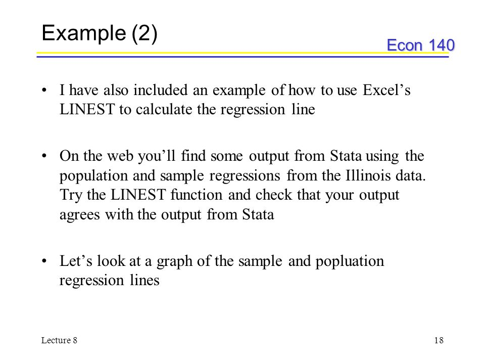 Econ 140 Lecture 818 Example (2) I have also included an example of how to use Excel's LINEST to calculate the regression line On the web you'll find