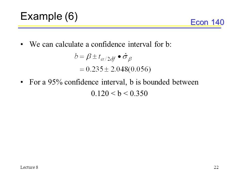 Econ 140 Lecture 822 Example (6) We can calculate a confidence interval for b: For a 95% confidence interval, b is bounded between 0.120 < b < 0.350