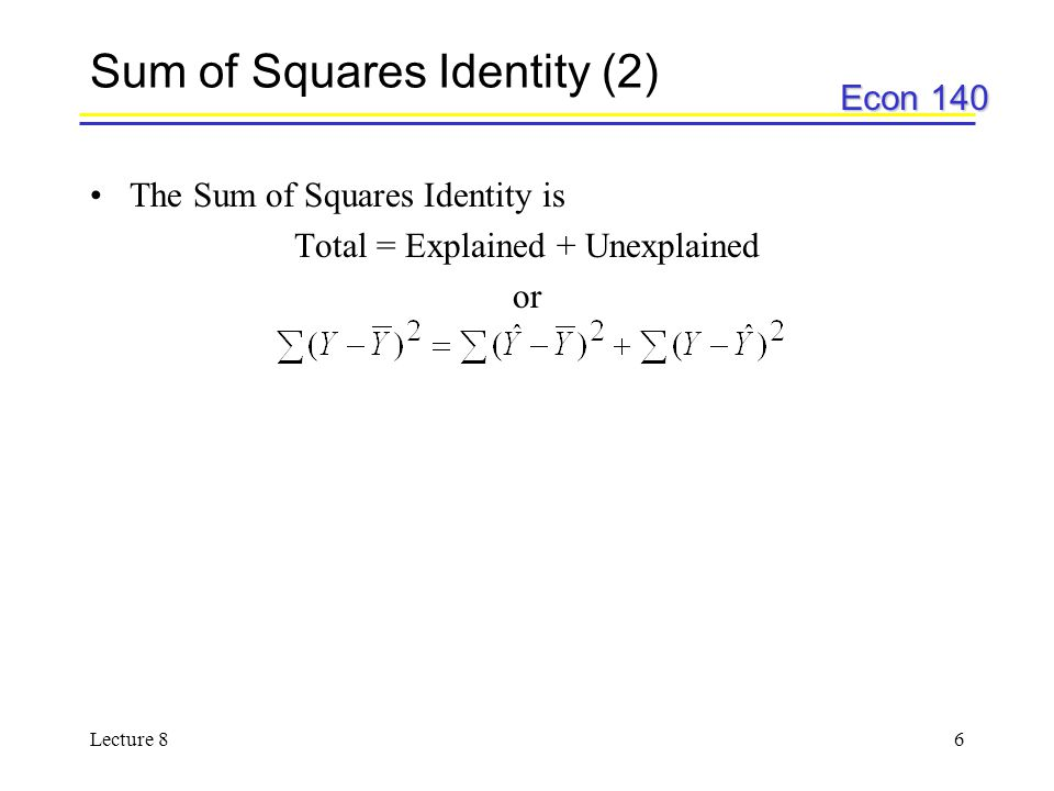 Econ 140 Lecture 87 Sum of Squares Identity (3) reveals how much of the variation is explained by the regression line reveals how much of the variation is not explained by the regression line, or is left over –Notice that this is also equal to   2 reveals how much total variation there is –remember in a previous lecture we said that
