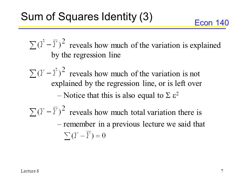 Econ 140 Lecture 87 Sum of Squares Identity (3) reveals how much of the variation is explained by the regression line reveals how much of the variation is not explained by the regression line, or is left over –Notice that this is also equal to   2 reveals how much total variation there is –remember in a previous lecture we said that