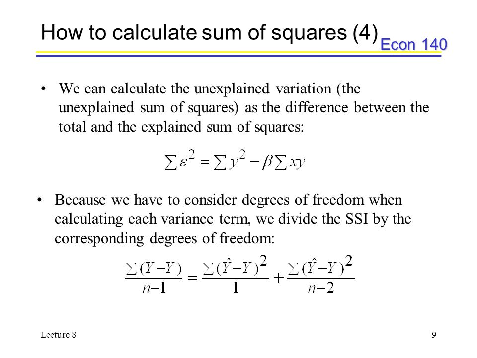 Econ 140 Lecture 89 How to calculate sum of squares (4) We can calculate the unexplained variation (the unexplained sum of squares) as the difference