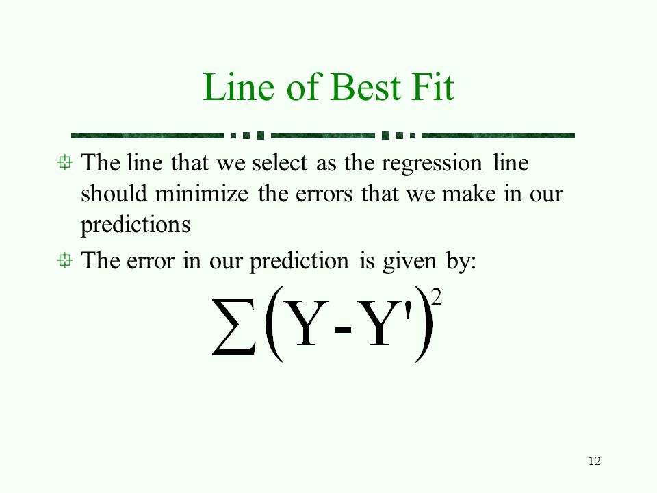 12 Line of Best Fit The line that we select as the regression line should minimize the errors that we make in our predictions The error in our predict